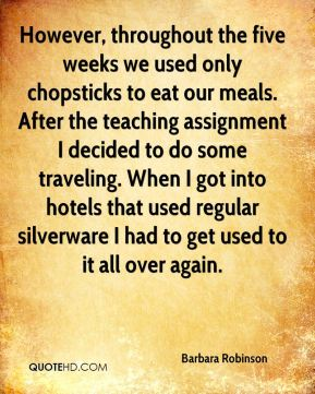 However, throughout the five weeks we used only chopsticks to eat our meals. After the teaching assignment I decided to do some traveling. When I got into hotels that used regular silverware I had to get used to it all over again.