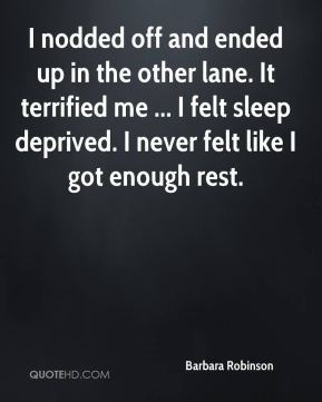 Barbara Robinson - I nodded off and ended up in the other lane. It terrified me ... I felt sleep deprived. I never felt like I got enough rest.