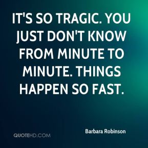 It's so tragic. You just don't know from minute to minute. Things happen so fast.