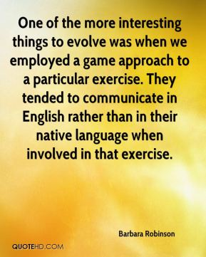 One of the more interesting things to evolve was when we employed a game approach to a particular exercise. They tended to communicate in English rather than in their native language when involved in that exercise.