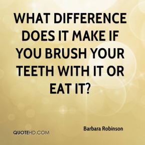 Barbara Robinson - What difference does it make if you brush your teeth with it or eat it?