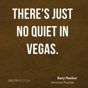 Barry Manilow - There's just no quiet in Vegas.