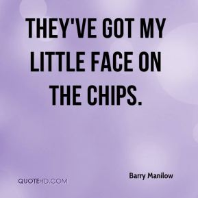 Barry Manilow - They've got my little face on the chips.