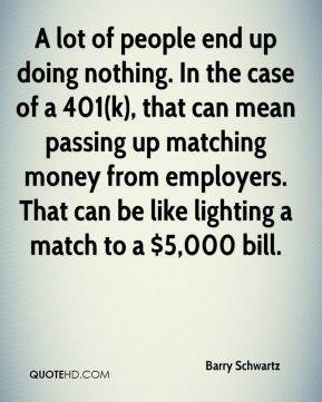 Barry Schwartz - A lot of people end up doing nothing. In the case of a 401(k), that can mean passing up matching money from employers. That can be like lighting a match to a $5,000 bill.