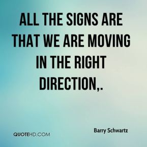 Barry Schwartz - All the signs are that we are moving in the right direction.