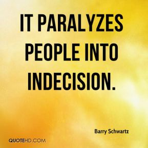 It paralyzes people into indecision.