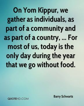 On Yom Kippur, we gather as individuals, as part of a community and as part of a country, ... For most of us, today is the only day during the year that we go without food.