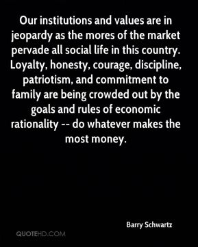 Barry Schwartz - Our institutions and values are in jeopardy as the mores of the market pervade all social life in this country. Loyalty, honesty, courage, discipline, patriotism, and commitment to family are being crowded out by the goals and rules of economic rationality -- do whatever makes the most money.