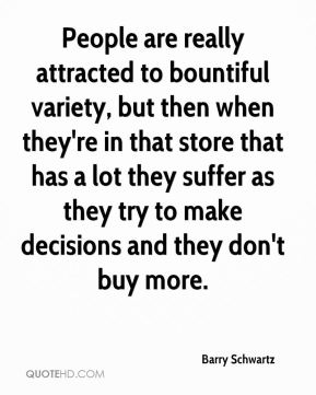 People are really attracted to bountiful variety, but then when they're in that store that has a lot they suffer as they try to make decisions and they don't buy more.
