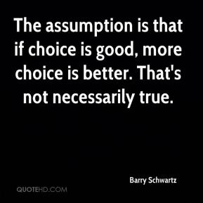 The assumption is that if choice is good, more choice is better. That's not necessarily true.
