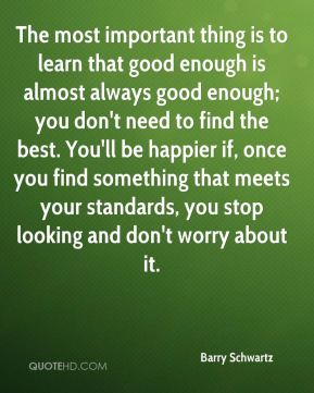 The most important thing is to learn that good enough is almost always good enough; you don't need to find the best. You'll be happier if, once you find something that meets your standards, you stop looking and don't worry about it.