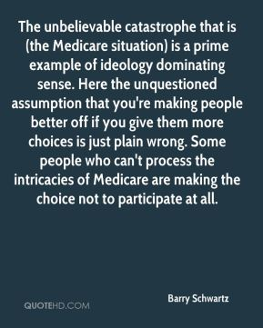 Barry Schwartz - The unbelievable catastrophe that is (the Medicare situation) is a prime example of ideology dominating sense. Here the unquestioned assumption that you're making people better off if you give them more choices is just plain wrong. Some people who can't process the intricacies of Medicare are making the choice not to participate at all.