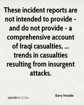 Barry Venable - These incident reports are not intended to provide - and do not provide - a comprehensive account of Iraqi casualties, ... trends in casualties resulting from insurgent attacks.