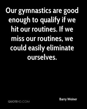 Barry Weiner - Our gymnastics are good enough to qualify if we hit our routines. If we miss our routines, we could easily eliminate ourselves.