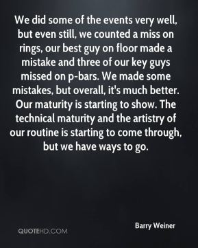 Barry Weiner - We did some of the events very well, but even still, we counted a miss on rings, our best guy on floor made a mistake and three of our key guys missed on p-bars. We made some mistakes, but overall, it's much better. Our maturity is starting to show. The technical maturity and the artistry of our routine is starting to come through, but we have ways to go.