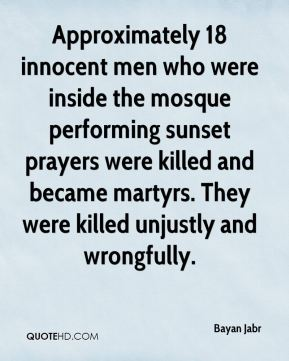 Bayan Jabr - Approximately 18 innocent men who were inside the mosque performing sunset prayers were killed and became martyrs. They were killed unjustly and wrongfully.