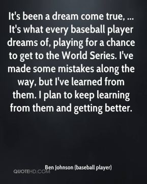 Ben Johnson (baseball player) - It's been a dream come true, ... It's what every baseball player dreams of, playing for a chance to get to the World Series. I've made some mistakes along the way, but I've learned from them. I plan to keep learning from them and getting better.