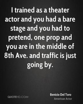 Benicio Del Toro - I trained as a theater actor and you had a bare stage and you had to pretend, one prop and you are in the middle of 8th Ave. and traffic is just going by.