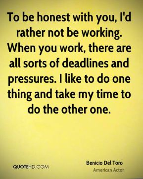 Benicio Del Toro - To be honest with you, I'd rather not be working. When you work, there are all sorts of deadlines and pressures. I like to do one thing and take my time to do the other one.