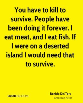 Benicio Del Toro - You have to kill to survive. People have been doing it forever. I eat meat, and I eat fish. If I were on a deserted island I would need that to survive.