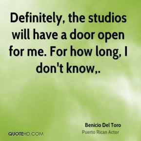 Definitely, the studios will have a door open for me. For how long, I don't know.