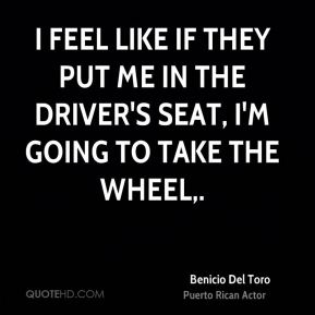 Benicio Del Toro - I feel like if they put me in the driver's seat, I'm going to take the wheel.