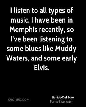 I listen to all types of music. I have been in Memphis recently, so I've been listening to some blues like Muddy Waters, and some early Elvis.