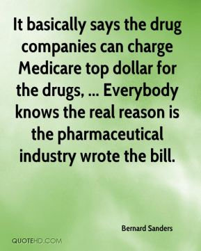 Bernard Sanders - It basically says the drug companies can charge Medicare top dollar for the drugs, ... Everybody knows the real reason is the pharmaceutical industry wrote the bill.
