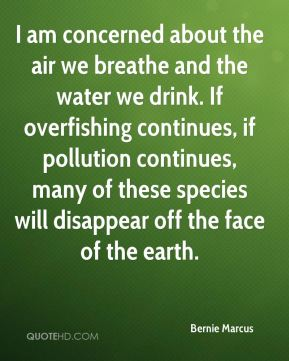 Bernie Marcus - I am concerned about the air we breathe and the water we drink. If overfishing continues, if pollution continues, many of these species will disappear off the face of the earth.