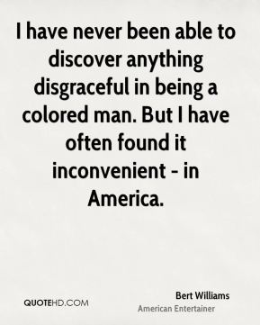 Bert Williams - I have never been able to discover anything disgraceful in being a colored man. But I have often found it inconvenient - in America.