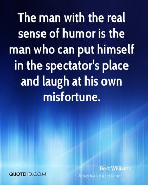Bert Williams - The man with the real sense of humor is the man who can put himself in the spectator's place and laugh at his own misfortune.