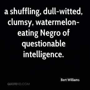 Bert Williams - a shuffling, dull-witted, clumsy, watermelon-eating Negro of questionable intelligence.