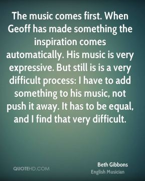 Beth Gibbons - The music comes first. When Geoff has made something the inspiration comes automatically. His music is very expressive. But still is is a very difficult process: I have to add something to his music, not push it away. It has to be equal, and I find that very difficult.