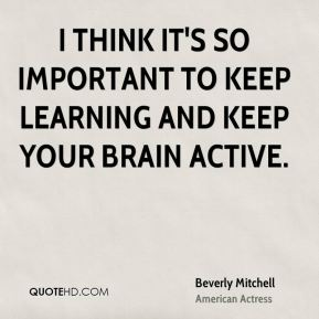 Beverly Mitchell - I think it's so important to keep learning and keep your brain active.