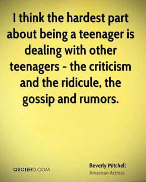 Beverly Mitchell - I think the hardest part about being a teenager is dealing with other teenagers - the criticism and the ridicule, the gossip and rumors.