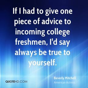 Beverly Mitchell - If I had to give one piece of advice to incoming college freshmen, I'd say always be true to yourself.