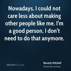 Beverly Mitchell - Nowadays, I could not care less about making other people like me. I'm a good person, I don't need to do that anymore.