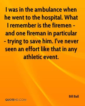 Bill Ball - I was in the ambulance when he went to the hospital. What I remember is the firemen - and one fireman in particular - trying to save him. I've never seen an effort like that in any athletic event.