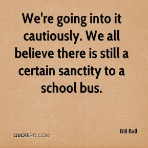 Bill Ball - We're going into it cautiously. We all believe there is still a certain sanctity to a school bus.