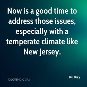 Bill Bray - Now is a good time to address those issues, especially with a temperate climate like New Jersey.