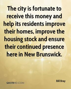 Bill Bray - The city is fortunate to receive this money and help its residents improve their homes, improve the housing stock and ensure their continued presence here in New Brunswick.