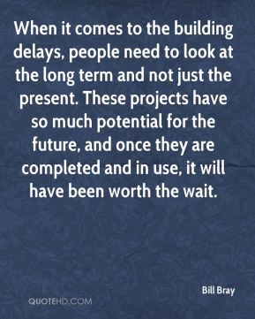 Bill Bray - When it comes to the building delays, people need to look at the long term and not just the present. These projects have so much potential for the future, and once they are completed and in use, it will have been worth the wait.
