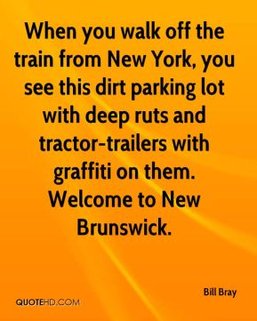 Bill Bray - When you walk off the train from New York, you see this dirt parking lot with deep ruts and tractor-trailers with graffiti on them. Welcome to New Brunswick.