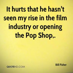 Bill Fisher - It hurts that he hasn't seen my rise in the film industry or opening the Pop Shop.