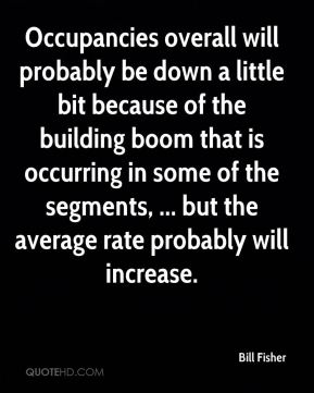 Bill Fisher - Occupancies overall will probably be down a little bit because of the building boom that is occurring in some of the segments, ... but the average rate probably will increase.