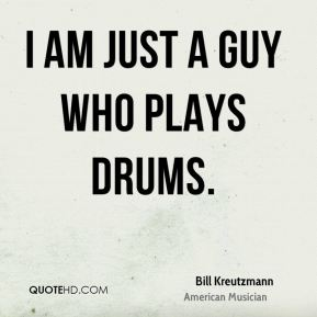 I am just a guy who plays drums.