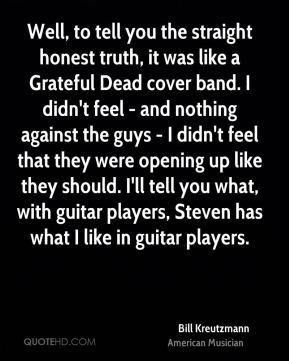 Well, to tell you the straight honest truth, it was like a Grateful Dead cover band. I didn't feel - and nothing against the guys - I didn't feel that they were opening up like they should. I'll tell you what, with guitar players, Steven has what I like in guitar players.