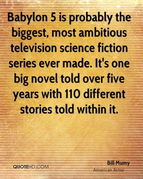 Babylon 5 is probably the biggest, most ambitious television science fiction series ever made. It's one big novel told over five years with 110 different stories told within it.
