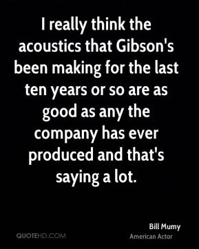 Bill Mumy - I really think the acoustics that Gibson's been making for the last ten years or so are as good as any the company has ever produced and that's saying a lot.