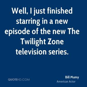 Well, I just finished starring in a new episode of the new The Twilight Zone television series.